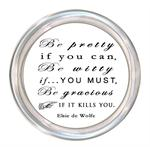 C8361 Be pretty if you can, Be Witty if you must, but Be gracious if it kills you. Elsie de Wolfe Coaster